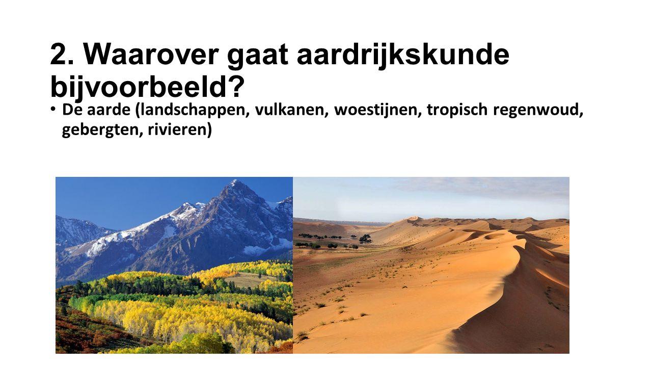 2. Waarover gaat aardrijkskunde bijvoorbeeld? De aarde (landschappen, vulkanen, woestijnen, tropisch regenwoud, gebergten, rivieren)