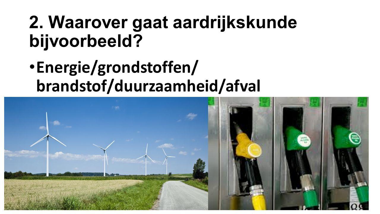 2. Waarover gaat aardrijkskunde bijvoorbeeld? Energie/grondstoffen/ brandstof/duurzaamheid/afval
