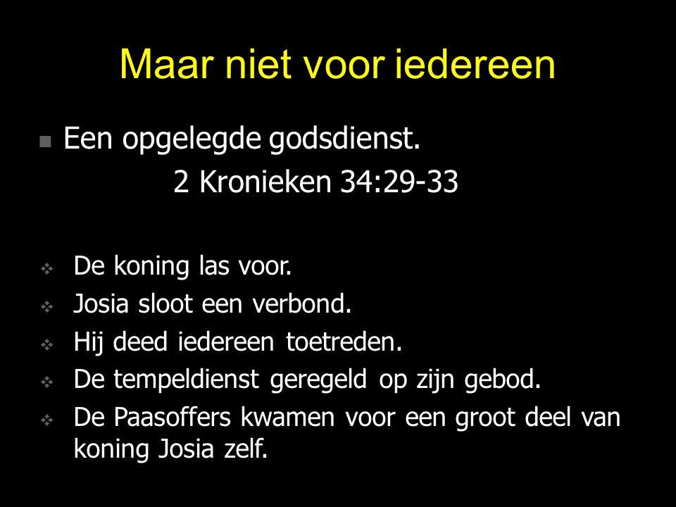 Maar niet voor iedereen Een opgelegde godsdienst. Een opgelegde godsdienst. 2 Kronieken 34:29-33  De koning las voor.  Josia sloot een verbond.  Hi