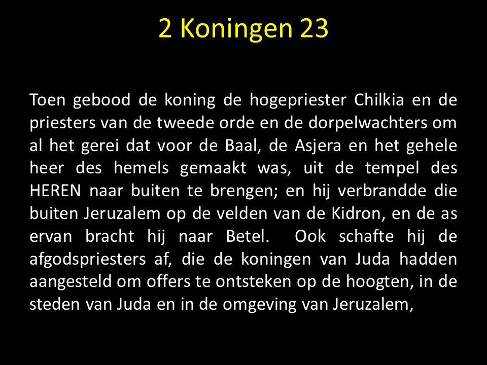 Toen gebood de koning de hogepriester Chilkia en de priesters van de tweede orde en de dorpelwachters om al het gerei dat voor de Baal, de Asjera en h