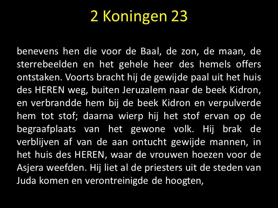 2 Koningen 23 benevens hen die voor de Baal, de zon, de maan, de sterrebeelden en het gehele heer des hemels offers ontstaken. Voorts bracht hij de ge