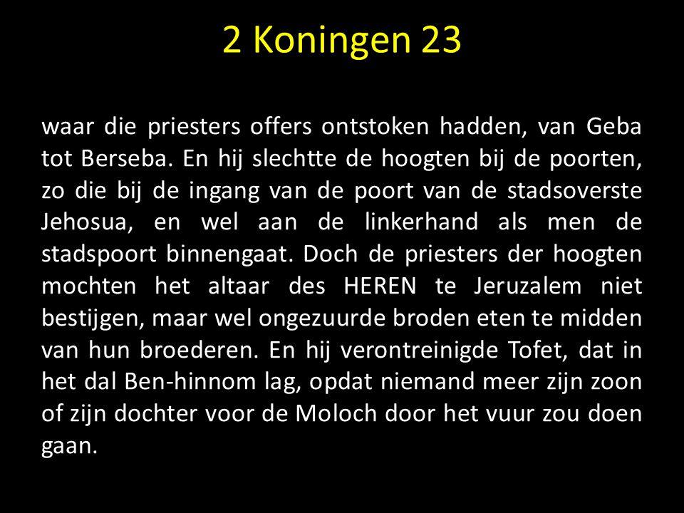 2 Koningen 23 waar die priesters offers ontstoken hadden, van Geba tot Berseba. En hij slechtte de hoogten bij de poorten, zo die bij de ingang van de