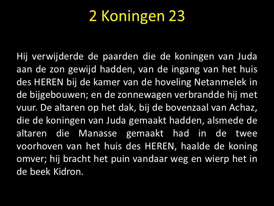 2 Koningen 23 Hij verwijderde de paarden die de koningen van Juda aan de zon gewijd hadden, van de ingang van het huis des HEREN bij de kamer van de h