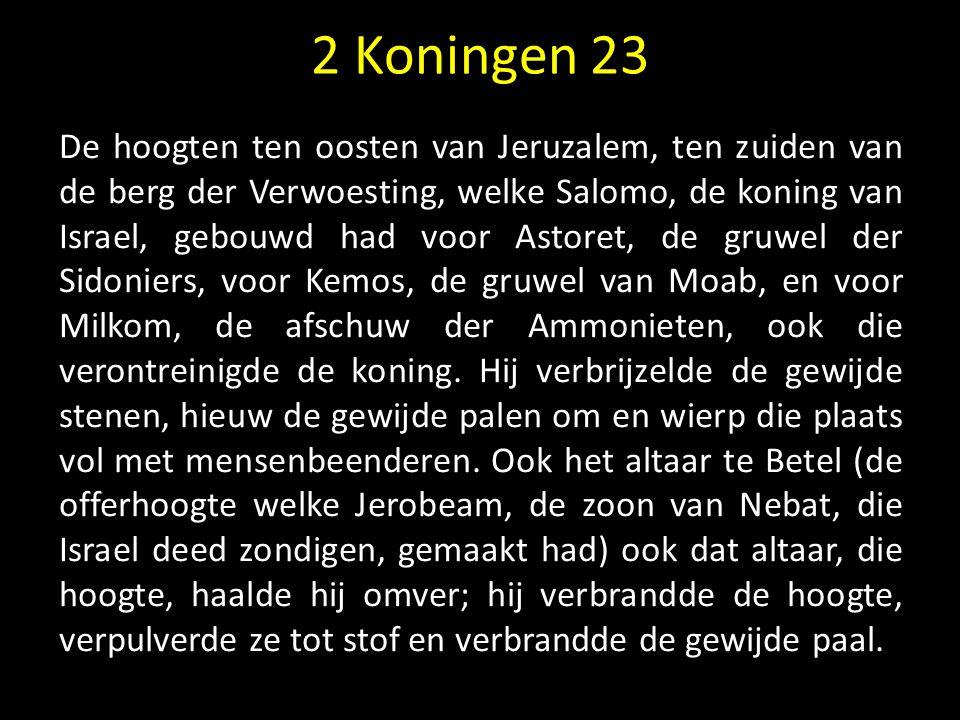 2 Koningen 23 De hoogten ten oosten van Jeruzalem, ten zuiden van de berg der Verwoesting, welke Salomo, de koning van Israel, gebouwd had voor Astore