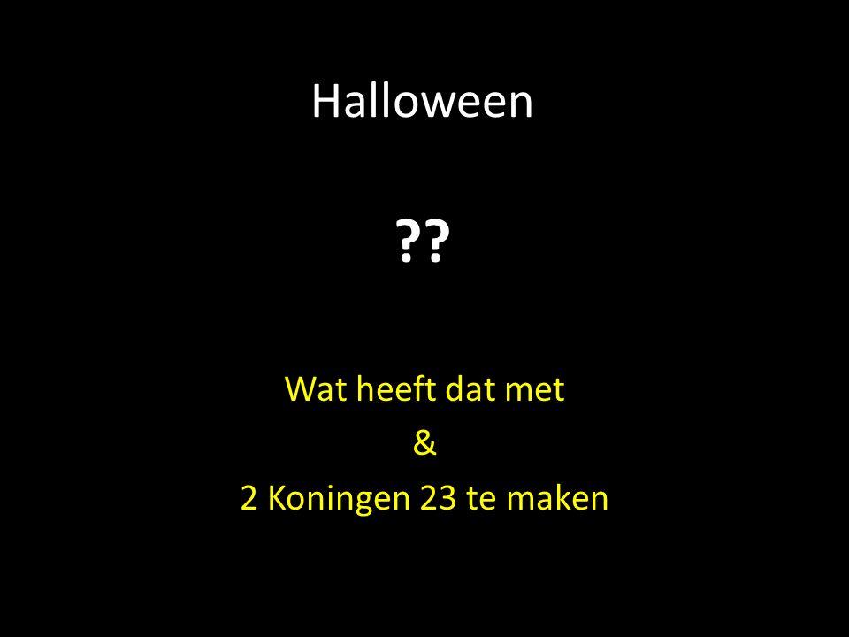 Halloween Wat heeft dat met & 2 Koningen 23 te maken ??