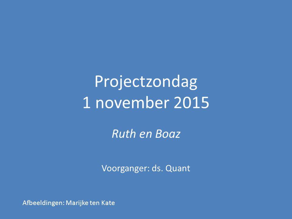 Projectzondag 1 november 2015 Ruth en Boaz Voorganger: ds. Quant Afbeeldingen: Marijke ten Kate