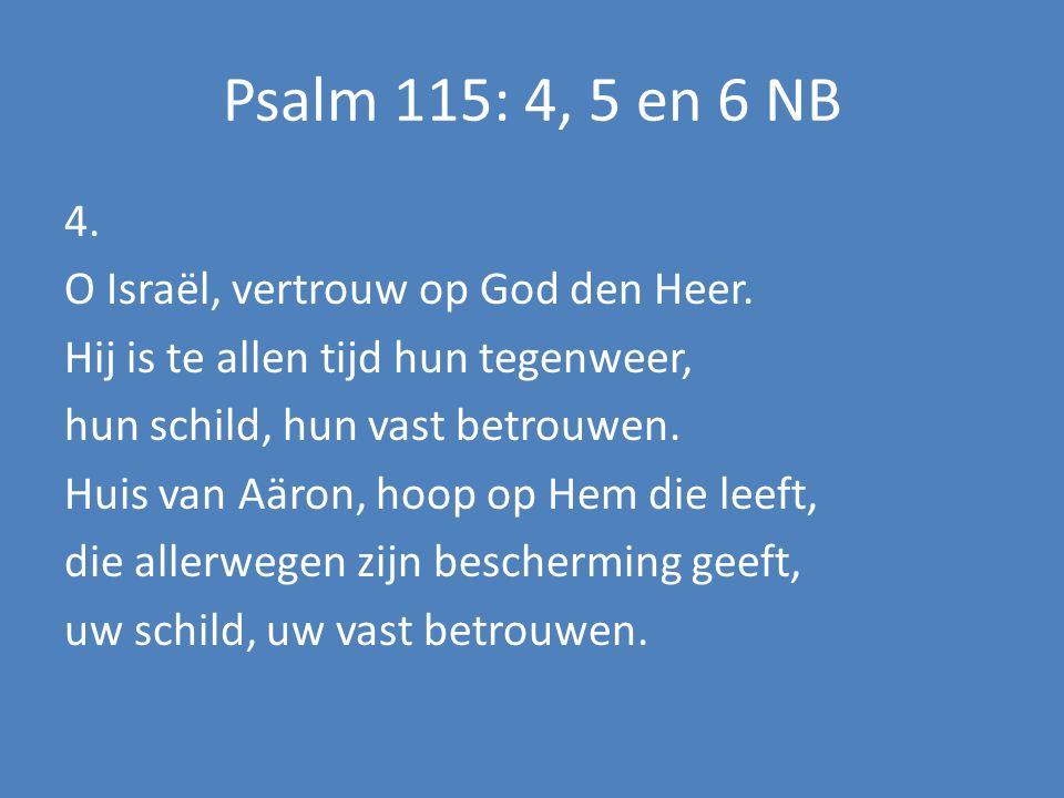 Psalm 115: 4, 5 en 6 NB 4. O Israël, vertrouw op God den Heer. Hij is te allen tijd hun tegenweer, hun schild, hun vast betrouwen. Huis van Aäron, hoo