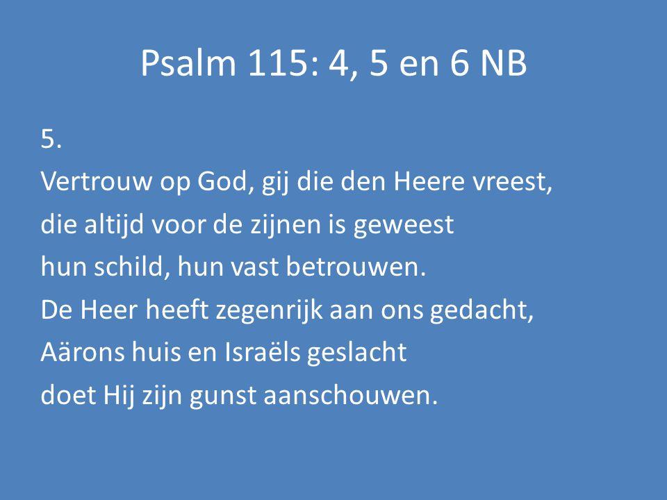 Psalm 115: 4, 5 en 6 NB 5. Vertrouw op God, gij die den Heere vreest, die altijd voor de zijnen is geweest hun schild, hun vast betrouwen. De Heer hee