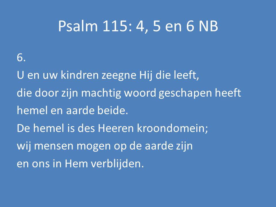 Psalm 115: 4, 5 en 6 NB 6. U en uw kindren zeegne Hij die leeft, die door zijn machtig woord geschapen heeft hemel en aarde beide. De hemel is des Hee