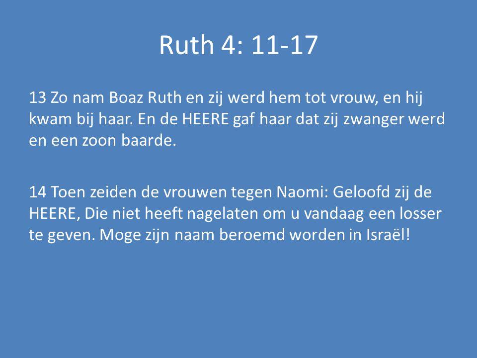 Ruth 4: 11-17 13 Zo nam Boaz Ruth en zij werd hem tot vrouw, en hij kwam bij haar. En de HEERE gaf haar dat zij zwanger werd en een zoon baarde. 14 To