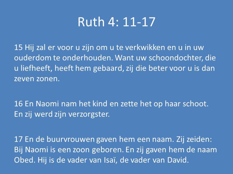 Ruth 4: 11-17 15 Hij zal er voor u zijn om u te verkwikken en u in uw ouderdom te onderhouden. Want uw schoondochter, die u liefheeft, heeft hem gebaa