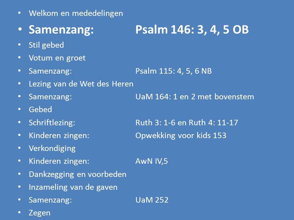 Welkom en mededelingen Samenzang:Psalm 146: 3, 4, 5 OB Stil gebed Votum en groet Samenzang:Psalm 115: 4, 5, 6 NB Lezing van de Wet des Heren Samenzang: UaM 164: 1, 2 met bovenstem Gebed Schriftlezing:Ruth 3: 1-6 en Ruth 4: 11-17 Kinderen zingen:Opwekking voor kids 153 Verkondiging Kinderen zingen: AwN IV,5 Dankzegging en voorbeden Inzameling van de gaven Samenzang: UaM 252 Zegen