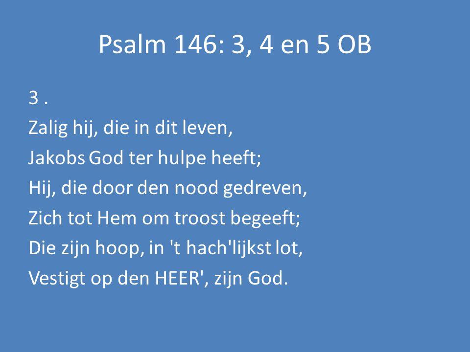Psalm 146: 3, 4 en 5 OB 3. Zalig hij, die in dit leven, Jakobs God ter hulpe heeft; Hij, die door den nood gedreven, Zich tot Hem om troost begeeft; D