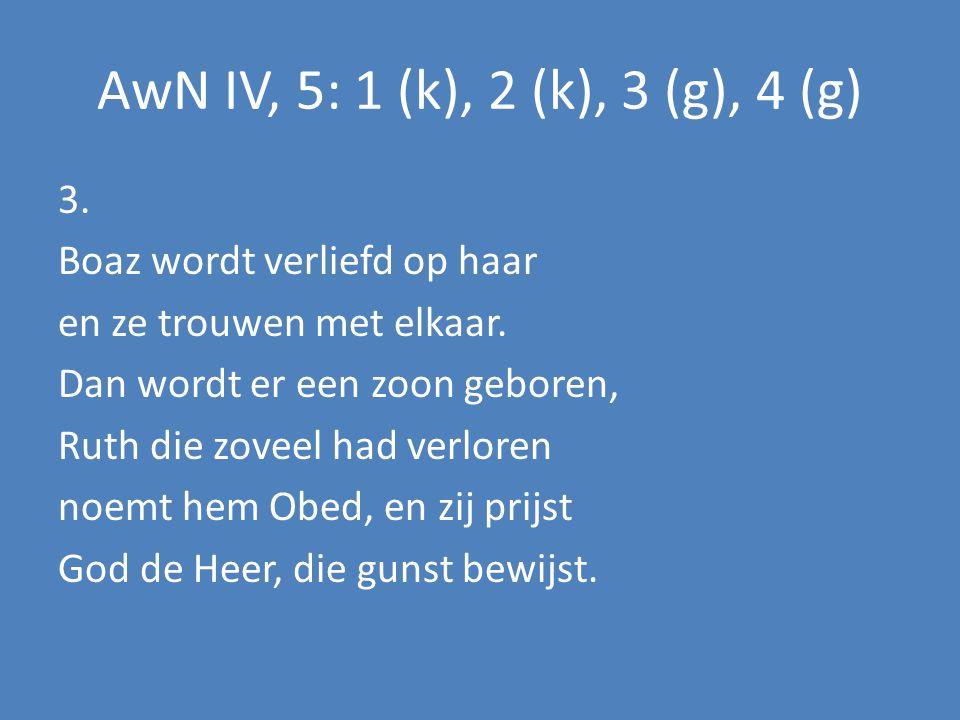 AwN IV, 5: 1 (k), 2 (k), 3 (g), 4 (g) 3. Boaz wordt verliefd op haar en ze trouwen met elkaar. Dan wordt er een zoon geboren, Ruth die zoveel had verl