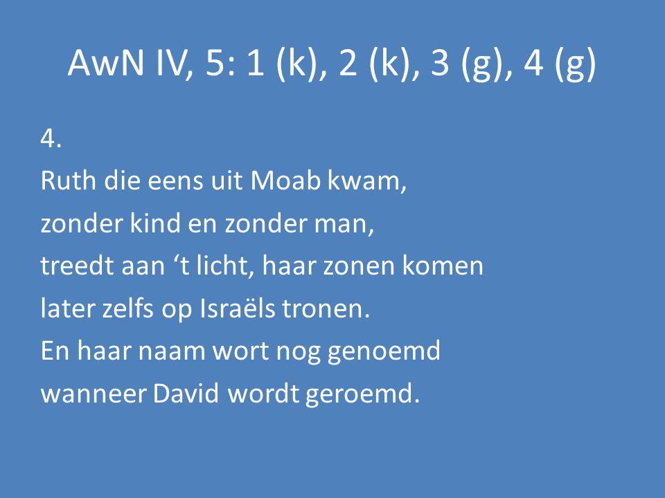 AwN IV, 5: 1 (k), 2 (k), 3 (g), 4 (g) 4. Ruth die eens uit Moab kwam, zonder kind en zonder man, treedt aan 't licht, haar zonen komen later zelfs op