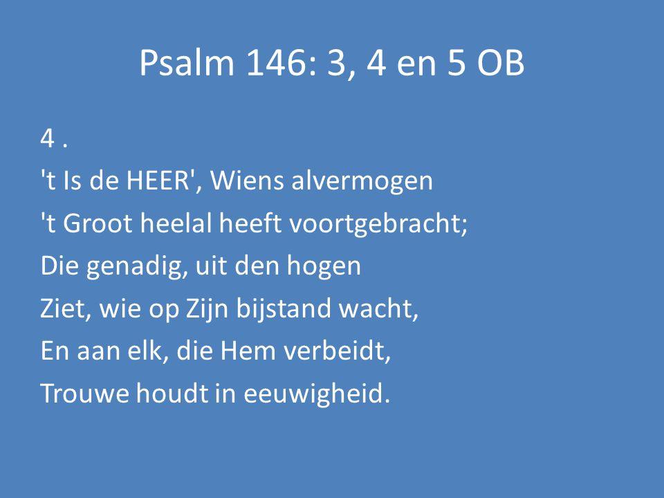 Psalm 146: 3, 4 en 5 OB 4. 't Is de HEER', Wiens alvermogen 't Groot heelal heeft voortgebracht; Die genadig, uit den hogen Ziet, wie op Zijn bijstand