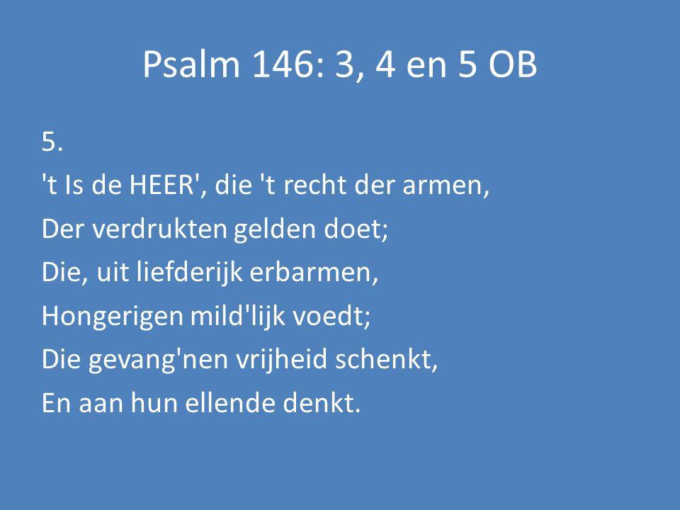 Psalm 146: 3, 4 en 5 OB 5. 't Is de HEER', die 't recht der armen, Der verdrukten gelden doet; Die, uit liefderijk erbarmen, Hongerigen mild'lijk voed