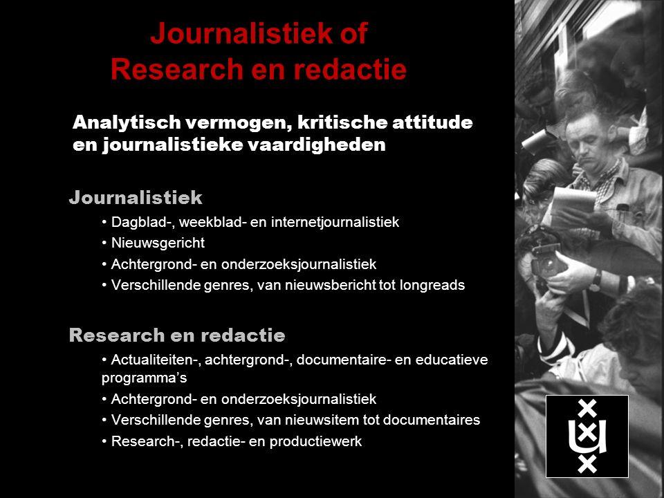 Journalistiek of Research en redactie Analytisch vermogen, kritische attitude en journalistieke vaardigheden Journalistiek Dagblad-, weekblad- en internetjournalistiek Nieuwsgericht Achtergrond- en onderzoeksjournalistiek Verschillende genres, van nieuwsbericht tot longreads Research en redactie Actualiteiten-, achtergrond-, documentaire- en educatieve programma's Achtergrond- en onderzoeksjournalistiek Verschillende genres, van nieuwsitem tot documentaires Research-, redactie- en productiewerk
