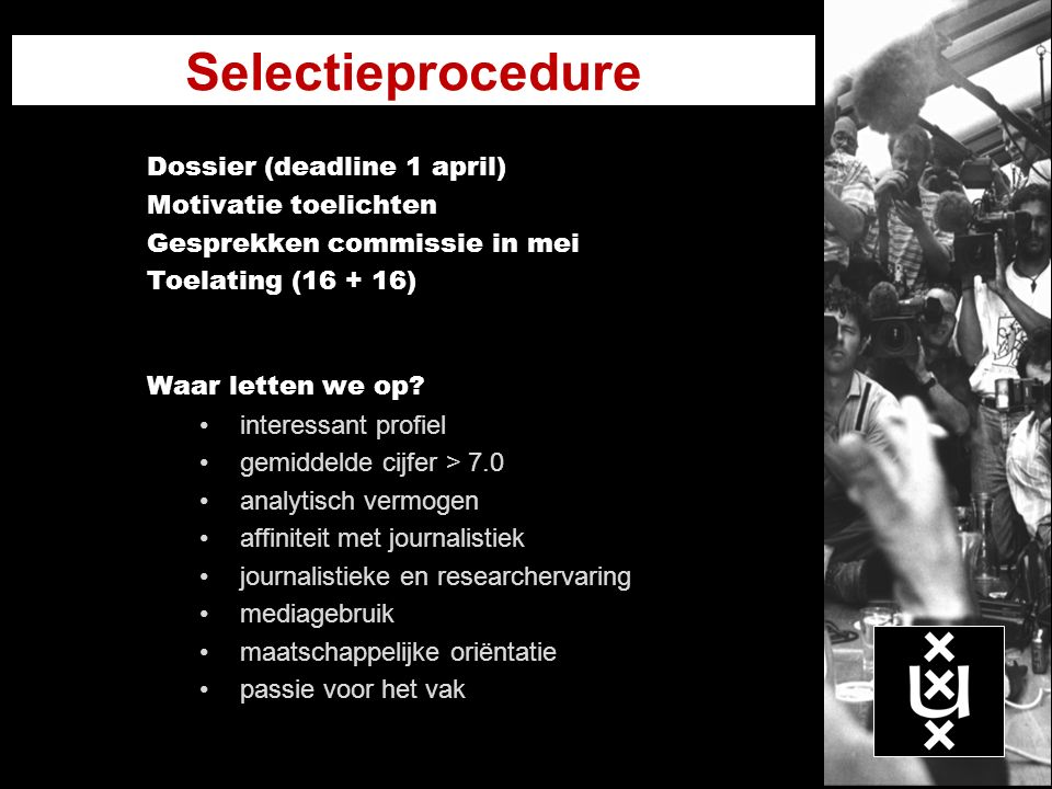 Selectieprocedure Dossier (deadline 1 april) Motivatie toelichten Gesprekken commissie in mei Toelating (16 + 16) Waar letten we op? interessant profi