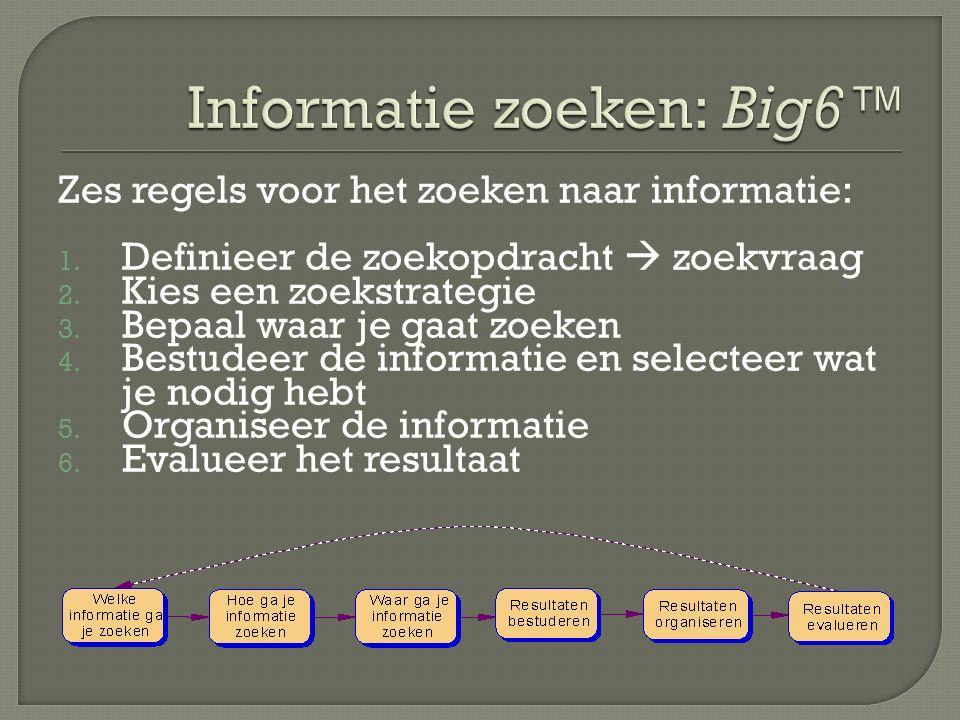 Zes regels voor het zoeken naar informatie: 1. Definieer de zoekopdracht  zoekvraag 2. Kies een zoekstrategie 3. Bepaal waar je gaat zoeken 4. Bestud
