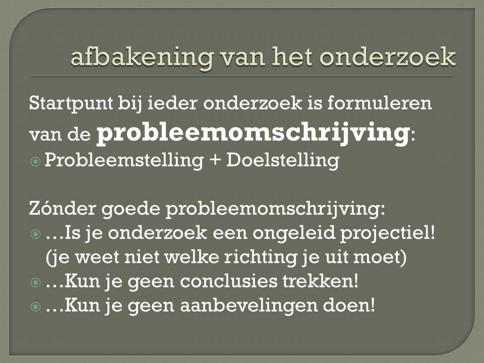 Startpunt bij ieder onderzoek is formuleren van de probleemomschrijving :  Probleemstelling + Doelstelling Zónder goede probleemomschrijving:  …Is j