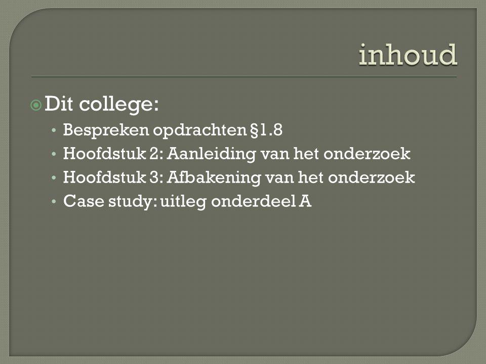  Dit college: Bespreken opdrachten §1.8 Hoofdstuk 2: Aanleiding van het onderzoek Hoofdstuk 3: Afbakening van het onderzoek Case study: uitleg onderd