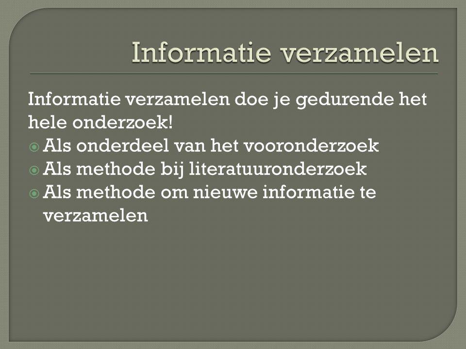 Informatie verzamelen doe je gedurende het hele onderzoek!  Als onderdeel van het vooronderzoek  Als methode bij literatuuronderzoek  Als methode o