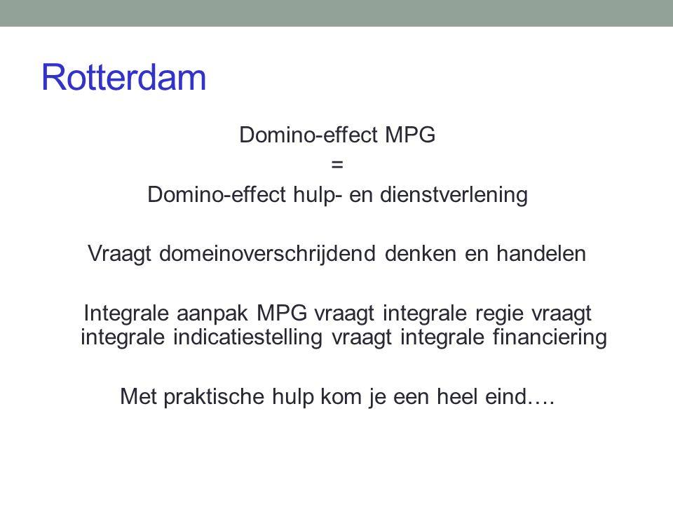 Rotterdam Domino-effect MPG = Domino-effect hulp- en dienstverlening Vraagt domeinoverschrijdend denken en handelen Integrale aanpak MPG vraagt integrale regie vraagt integrale indicatiestelling vraagt integrale financiering Met praktische hulp kom je een heel eind….