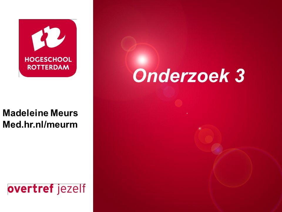 Presentatie titel Rotterdam, 00 januari 2007 Onderzoek 3 Madeleine Meurs Med.hr.nl/meurm