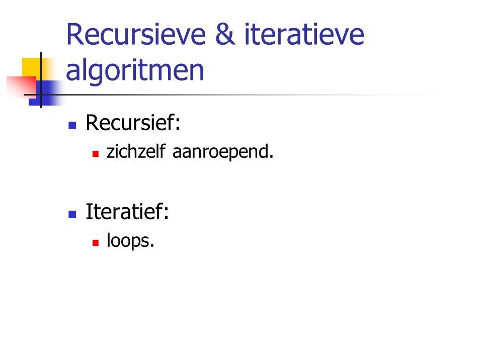 Recursieve & iteratieve algoritmen Recursief: zichzelf aanroepend. Iteratief: loops.