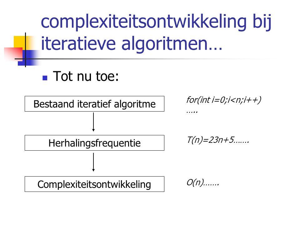 complexiteitsontwikkeling bij iteratieve algoritmen… Tot nu toe: Bestaand iteratief algoritme Herhalingsfrequentie Complexiteitsontwikkeling for(int i=0;i<n;i++) …..