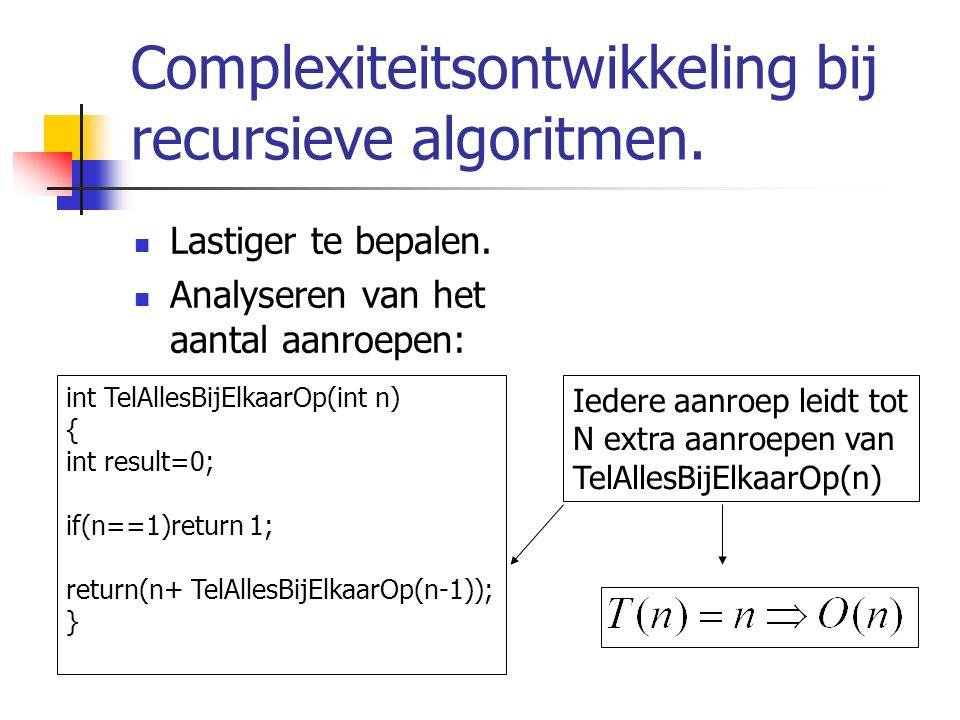 Complexiteitsontwikkeling bij recursieve algoritmen. Lastiger te bepalen. Analyseren van het aantal aanroepen: int TelAllesBijElkaarOp(int n) { int re