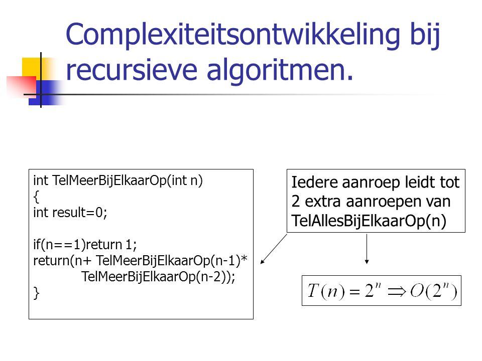 Complexiteitsontwikkeling bij recursieve algoritmen. int TelMeerBijElkaarOp(int n) { int result=0; if(n==1)return 1; return(n+ TelMeerBijElkaarOp(n-1)