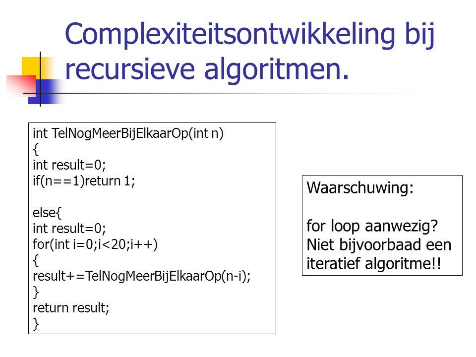 Complexiteitsontwikkeling bij recursieve algoritmen. int TelNogMeerBijElkaarOp(int n) { int result=0; if(n==1)return 1; else{ int result=0; for(int i=