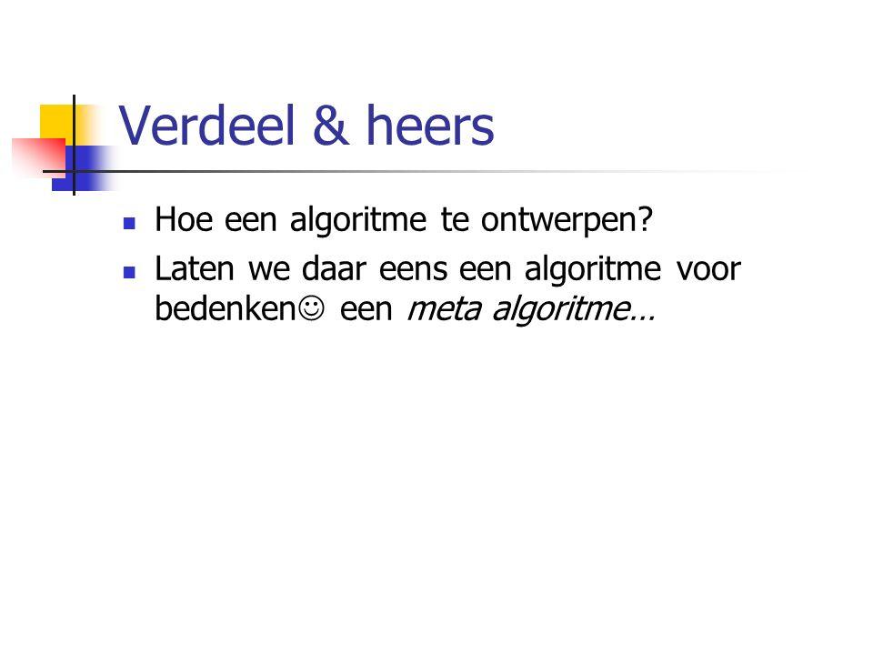 Verdeel & heers Hoe een algoritme te ontwerpen? Laten we daar eens een algoritme voor bedenken een meta algoritme…