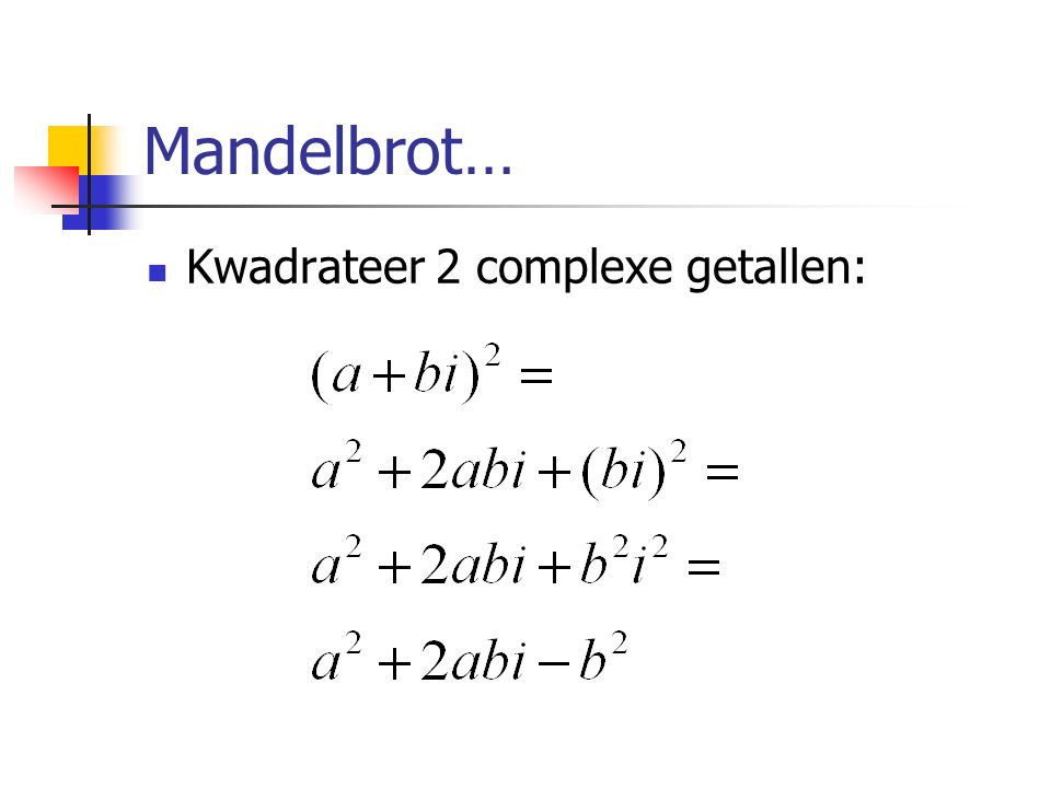 Mandelbrot… Ga uit van het volgende recursieve verband: Begin met Z waarde 0 en bereken de nieuwe Z.
