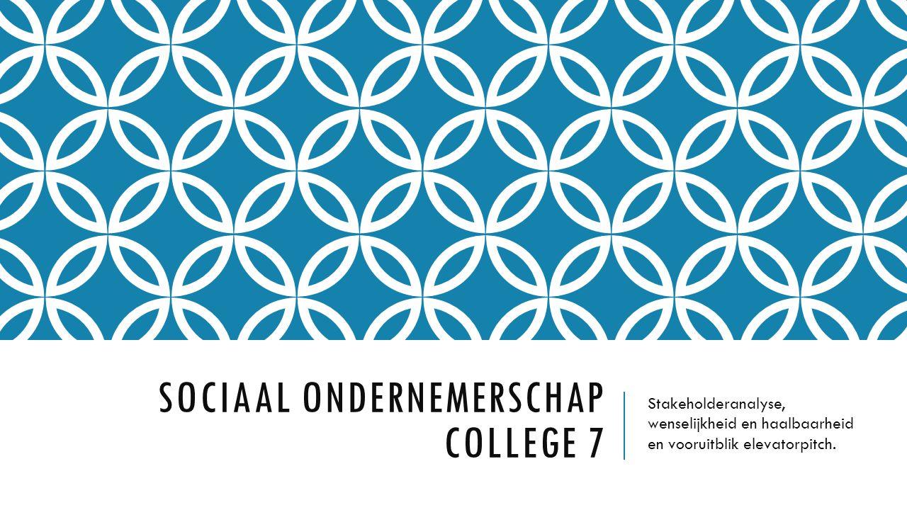 SOCIAAL ONDERNEMERSCHAP COLLEGE 7 Stakeholderanalyse, wenselijkheid en haalbaarheid en vooruitblik elevatorpitch.