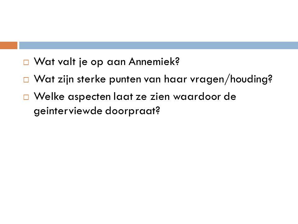  Wat valt je op aan Annemiek. Wat zijn sterke punten van haar vragen/houding.