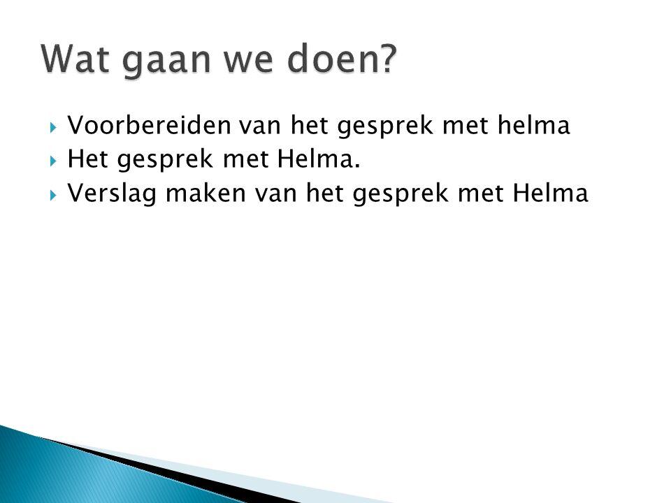  Voorbereiden van het gesprek met helma  Het gesprek met Helma.  Verslag maken van het gesprek met Helma