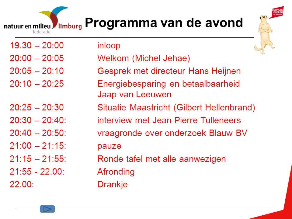 Programma van de avond 19.30 – 20:00 inloop 20:00 – 20:05Welkom (Michel Jehae) 20:05 – 20:10 Gesprek met directeur Hans Heijnen 20:10 – 20:25Energiebesparing en betaalbaarheid Jaap van Leeuwen 20:25 – 20:30Situatie Maastricht (Gilbert Hellenbrand) 20:30 – 20:40:interview met Jean Pierre Tulleneers 20:40 – 20:50: vraagronde over onderzoek Blauw BV 21:00 – 21:15: pauze 21:15 – 21:55:Ronde tafel met alle aanwezigen 21:55 - 22.00: Afronding 22.00:Drankje