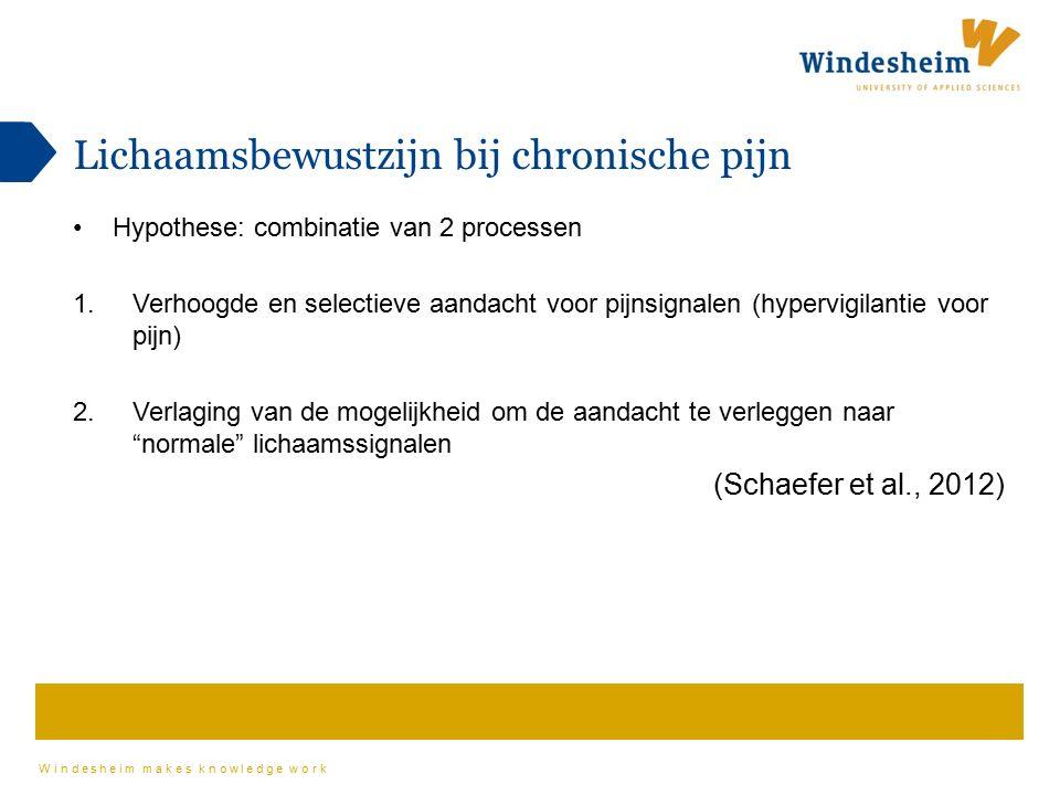 Windesheim makes knowledge work Lichaamsbewustzijn bij chronische pijn Hypothese: combinatie van 2 processen 1.Verhoogde en selectieve aandacht voor pijnsignalen (hypervigilantie voor pijn) 2.Verlaging van de mogelijkheid om de aandacht te verleggen naar normale lichaamssignalen (Schaefer et al., 2012)