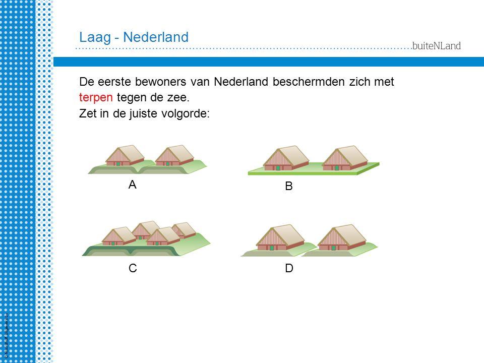 Laag - Nederland De eerste bewoners van Nederland beschermden zich met terpen tegen de zee. Zet in de juiste volgorde: A B CD