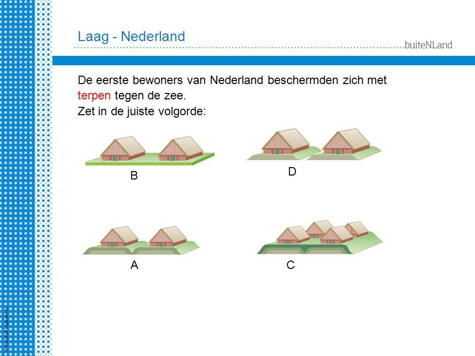 Laag - Nederland A B C D De eerste bewoners van Nederland beschermden zich met terpen tegen de zee. Zet in de juiste volgorde: