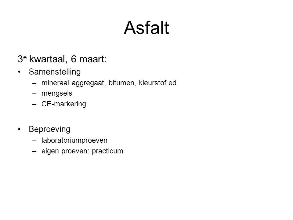 Asfalt 3 e kwartaal, 6 maart: Samenstelling –mineraal aggregaat, bitumen, kleurstof ed –mengsels –CE-markering Beproeving –laboratoriumproeven –eigen