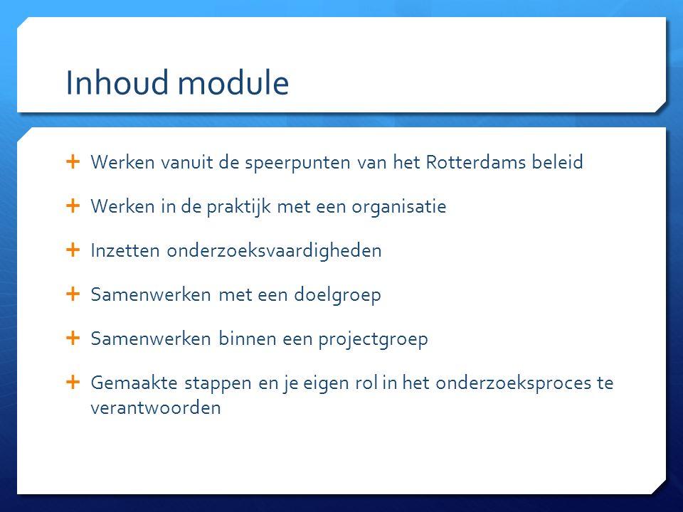Inhoud module  Werken vanuit de speerpunten van het Rotterdams beleid  Werken in de praktijk met een organisatie  Inzetten onderzoeksvaardigheden  Samenwerken met een doelgroep  Samenwerken binnen een projectgroep  Gemaakte stappen en je eigen rol in het onderzoeksproces te verantwoorden