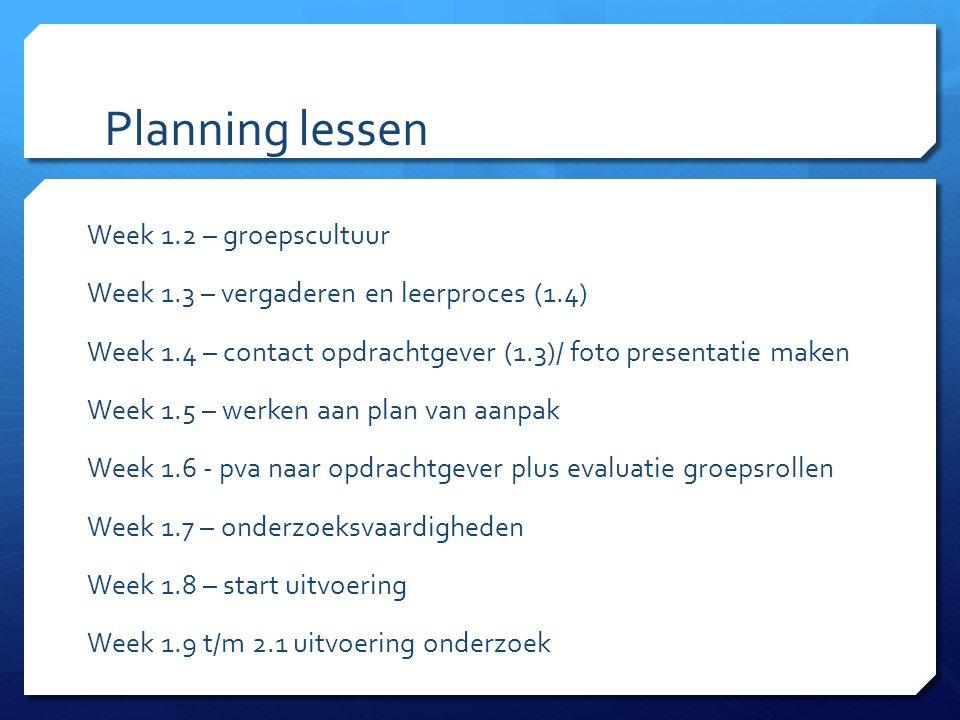 Planning lessen Week 1.2 – groepscultuur Week 1.3 – vergaderen en leerproces (1.4) Week 1.4 – contact opdrachtgever (1.3)/ foto presentatie maken Week 1.5 – werken aan plan van aanpak Week 1.6 - pva naar opdrachtgever plus evaluatie groepsrollen Week 1.7 – onderzoeksvaardigheden Week 1.8 – start uitvoering Week 1.9 t/m 2.1 uitvoering onderzoek