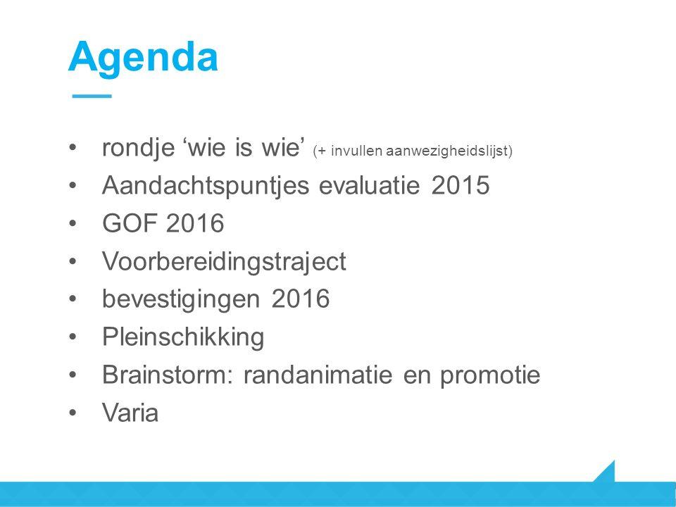 Agenda rondje 'wie is wie' (+ invullen aanwezigheidslijst) Aandachtspuntjes evaluatie 2015 GOF 2016 Voorbereidingstraject bevestigingen 2016 Pleinschikking Brainstorm: randanimatie en promotie Varia