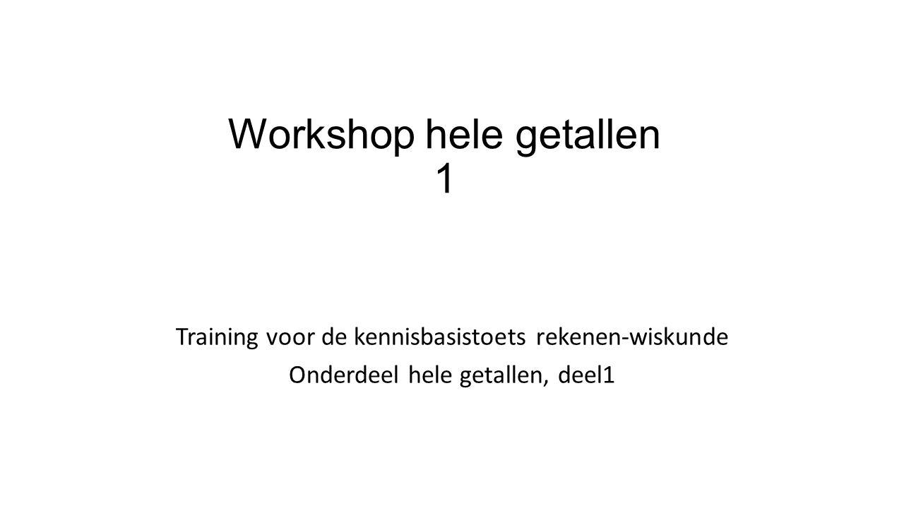 Workshop hele getallen 1 Training voor de kennisbasistoets rekenen-wiskunde Onderdeel hele getallen, deel1