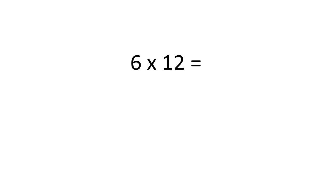 6 x 12 =