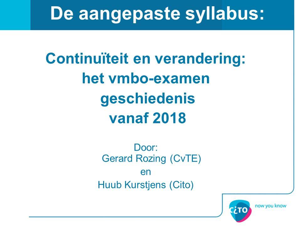 De aangepaste syllabus: Continuïteit en verandering: het vmbo-examen geschiedenis vanaf 2018 Door: Gerard Rozing (CvTE) en Huub Kurstjens (Cito)